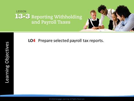 © 2014 Cengage Learning. All Rights Reserved. Learning Objectives © 2014 Cengage Learning. All Rights Reserved. LO4 Prepare selected payroll tax reports.
