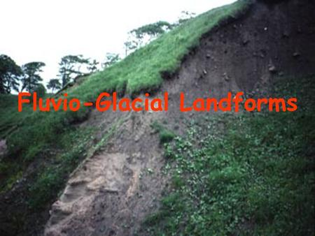Fluvio-Glacial Landforms. Fluvio-glacial landforms are landforms molded by glacial meltwater. There are 2 main fluvio-glacial features; 1)Outwash Plains.