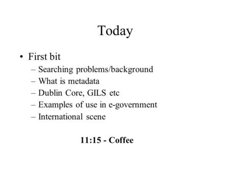 Today First bit –Searching problems/background –What is metadata –Dublin Core, GILS etc –Examples of use in e-government –International scene 11:15 - Coffee.