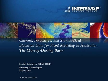 Current, Innovative, and Standardized Elevation Data for Flood Modeling in Australia: The Murray-Darling Basin Kea M. Beiningen, CFM, GISP Intermap Technologies.