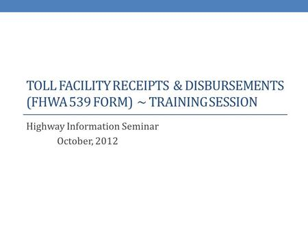 TOLL FACILITY RECEIPTS & DISBURSEMENTS (FHWA 539 FORM) ~ TRAINING SESSION Highway Information Seminar October, 2012.