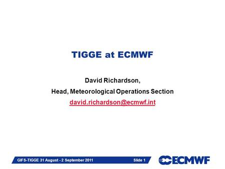 Slide 1 GIFS-TIGGE 31 August - 2 September 2011 TIGGE at ECMWF David Richardson, Head, Meteorological Operations Section Slide.
