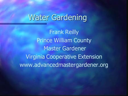Water Gardening Frank Reilly Prince William County Master Gardener Virginia Cooperative Extension www.advancedmastergardener.org.