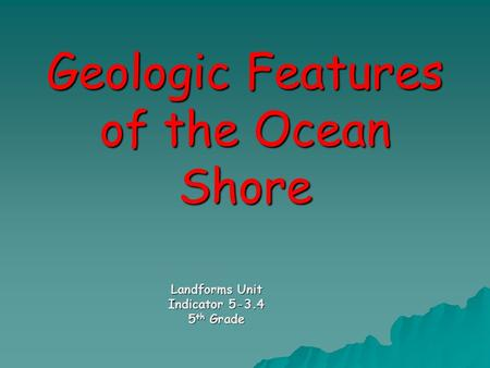 Geologic Features of the Ocean Shore Landforms Unit Indicator 5-3.4 5 th Grade.