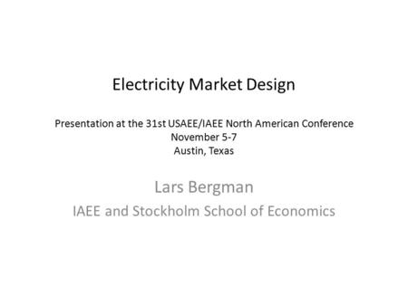 Electricity Market Design Presentation at the 31st USAEE/IAEE North American Conference November 5-7 Austin, Texas Lars Bergman IAEE and Stockholm School.
