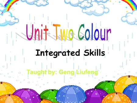 Integrated Skills Taught by: Geng Liufeng wisdom growth power purity joy calm Match the colours with what they represent: What types of colours do they.
