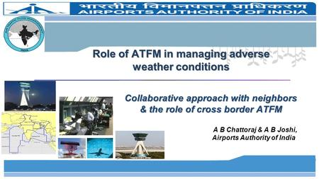 Role of ATFM in managing adverse weather conditions Collaborative approach with neighbors & the role of cross border ATFM A B Chattoraj & A B Joshi, Airports.