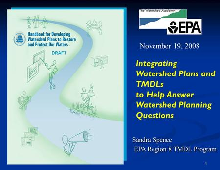 1 Sandra Spence EPA Region 8 TMDL Program EPA Region 8 TMDL Program Integrating Watershed Plans and TMDLs to Help Answer Watershed Planning Questions November.
