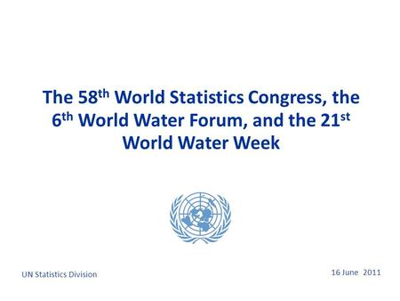 16 June 2011 The 58 th World Statistics Congress, the 6 th World Water Forum, and the 21 st World Water Week UN Statistics Division.