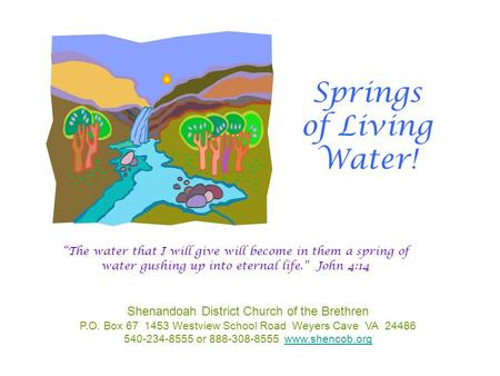 Springs of Living Water! Shenandoah District Church of the Brethren P.O. Box 67 1453 Westview School Road Weyers Cave VA 24486 540-234-8555 or 888-308-8555.
