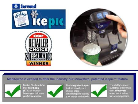 Manitowoc is excited to offer the industry our innovative, patented icepic™ feature Market Studies show that two-thirds (67%) of fountain beverage customers.