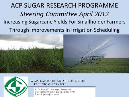 ACP SUGAR RESEARCH PROGRAMME Steering Committee April 2012 Increasing Sugarcane Yields For Smallholder Farmers Through Improvements In Irrigation Scheduling.
