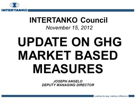 Leading the way; making a difference INTERTANKO Council November 15, 2012 UPDATE ON GHG MARKET BASED MEASURES JOSEPH ANGELO DEPUTY MANAGING DIRECTOR.
