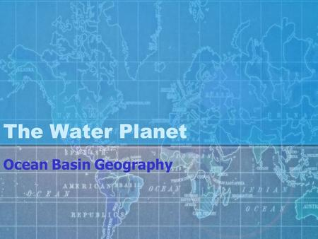 The Water Planet Ocean Basin Geography. Look at our Planet What is the dominant feature?