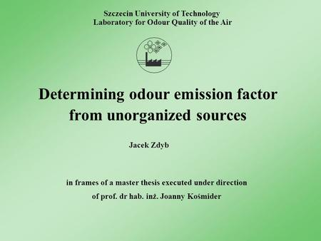 Determining odour emission factor from unorganized sources Szczecin University of Technology Laboratory for Odour Quality of the Air in frames of a master.