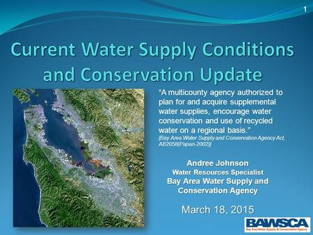 "1 Andree Johnson Water Resources Specialist Bay Area Water Supply and Conservation Agency March 18, 2015 ""A multicounty agency authorized to plan for and."