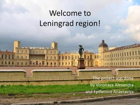 Welcome to Leningrad region! The project was done by Voronaya Alexandra and Epifanova Anastasiya.