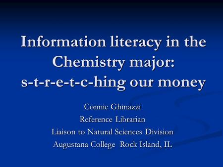Information literacy in the Chemistry major: s-t-r-e-t-c-hing our money Connie Ghinazzi Reference Librarian Liaison to Natural Sciences Division Augustana.