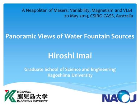 Panoramic Views of Water Fountain Sources Hiroshi Imai Graduate School of Science and Engineering Kagoshima University A Neapolitan of Masers: Variability,