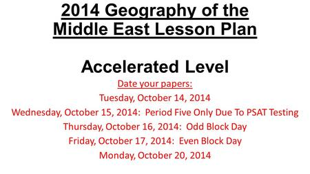 2014 Geography of the Middle East Lesson Plan Accelerated Level Date your papers: Tuesday, October 14, 2014 Wednesday, October 15, 2014: Period Five Only.