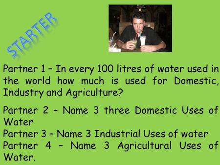 Partner 1 – In every 100 litres of water used in the world how much is used for Domestic, Industry and Agriculture? Partner 2 – Name 3 three Domestic Uses.