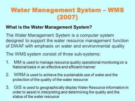 Water Management System – WMS (2007) What is the Water Management System? The Water Management System is a computer system designed to support the water.