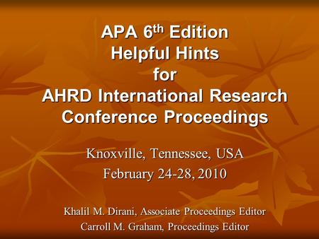 APA 6 th Edition Helpful Hints for AHRD International Research Conference Proceedings Knoxville, Tennessee, USA February 24-28, 2010 Khalil M. Dirani,