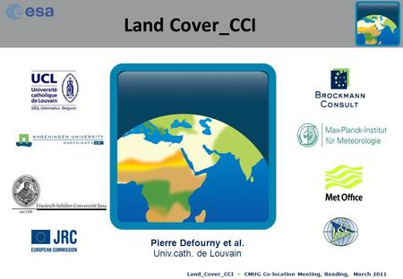 Land_Cover_CCI – CMUG Co-location Meeting, Reading, March 2011 Land Cover_CCI Pierre Defourny et al. Univ.cath. de Louvain.