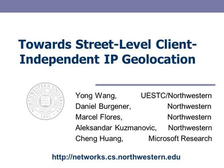 Towards Street-Level Client- Independent IP Geolocation Yong Wang, UESTC/Northwestern Daniel Burgener, Northwestern Marcel Flores, Northwestern Aleksandar.