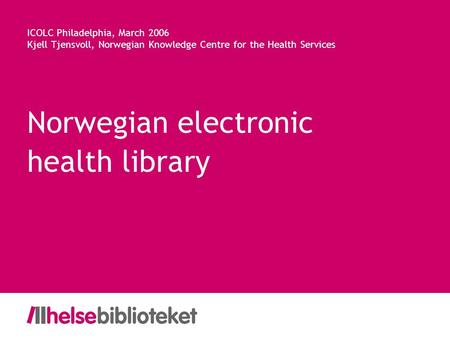 Norwegian electronic health library ICOLC Philadelphia, March 2006 Kjell Tjensvoll, Norwegian Knowledge Centre for the Health Services.