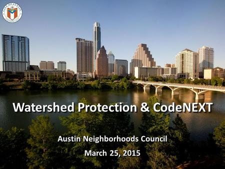 Watershed Protection & CodeNEXT Austin Neighborhoods Council March 25, 2015 Watershed Protection & CodeNEXT Austin Neighborhoods Council March 25, 2015.