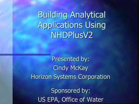 Building Analytical Applications Using NHDPlusV2 Presented by: Cindy McKay Horizon Systems Corporation Sponsored by: US EPA, Office of Water.
