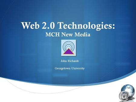  Web 2.0 Technologies: MCH New Media John Richards Georgetown University.