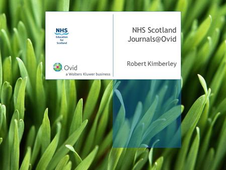 NHS Scotland Robert Kimberley. NHS Scotland eJournals training day 2 resources on Ovid Databases Journals Books.