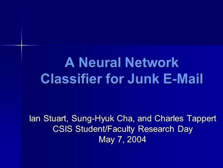 A Neural Network Classifier for Junk E-Mail Ian Stuart, Sung-Hyuk Cha, and Charles Tappert CSIS Student/Faculty Research Day May 7, 2004.
