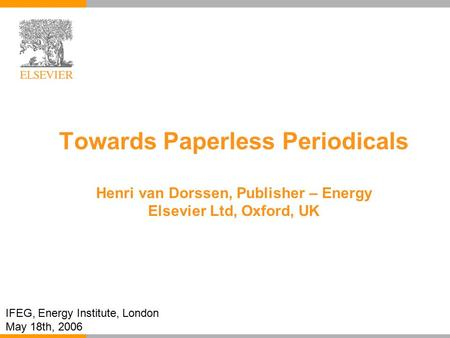 Towards Paperless Periodicals Henri van Dorssen, Publisher – Energy Elsevier Ltd, Oxford, UK IFEG, Energy Institute, London May 18th, 2006.