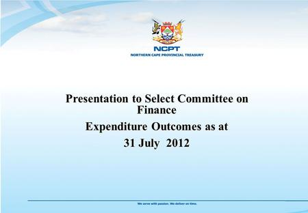 Presentation to Select Committee on Finance Expenditure Outcomes as at 31 July 2012 Presentation to Select Committee on Finance Expenditure Outcomes as.