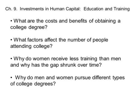 Ch. 9. Investments in Human Capital: Education and Training What are the costs and benefits of obtaining a college degree? What factors affect the number.