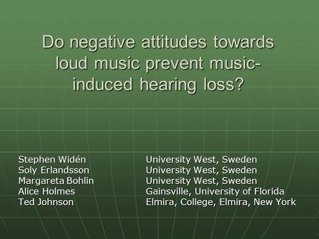Do negative attitudes towards loud music prevent music- induced hearing loss? Stephen Widén University West, Sweden Soly ErlandssonUniversity West, Sweden.