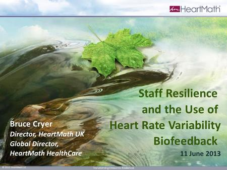 1 © 2012 HeartMath LLC Transforming Stress into Resilience Bruce Cryer Director, HeartMath UK Global Director, HeartMath HealthCare Staff Resilience and.