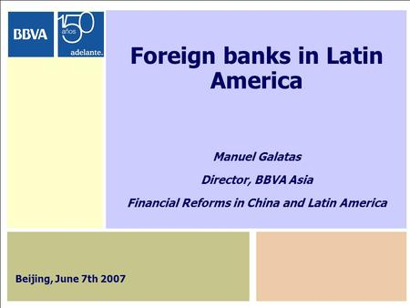 1 Foreign banks in Latin America Manuel Galatas Director, BBVA Asia Financial Reforms in China and Latin America Beijing, June 7th 2007.