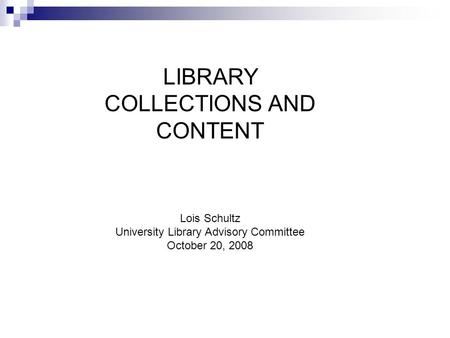 LIBRARY COLLECTIONS AND CONTENT Lois Schultz University Library Advisory Committee October 20, 2008.