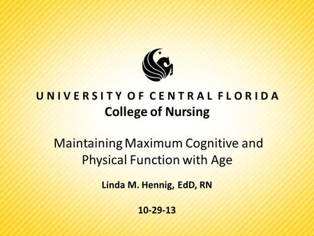 U N I V E R S I T Y O F C E N T R A L F L O R I D A College of Nursing Maintaining Maximum Cognitive and Physical Function with Age Linda M. Hennig, EdD,