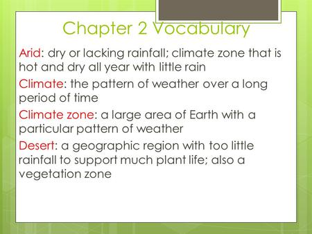 Chapter 2 Vocabulary Arid: dry or lacking rainfall; climate zone that is hot and dry all year with little rain Climate: the pattern of weather over a long.
