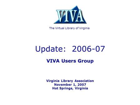Update: 2006-07 VIVA Users Group Virginia Library Association November 1, 2007 Hot Springs, Virginia The Virtual Library of Virginia.