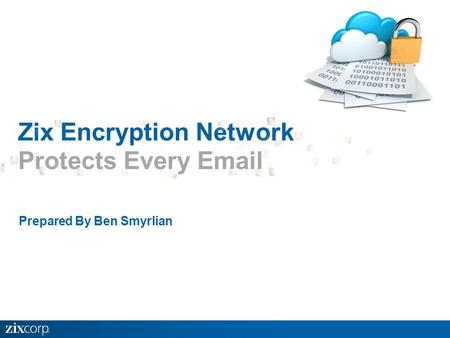 Prepared By Ben Smyrlian Zix Encryption Network Protects Every Email.