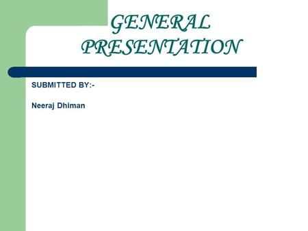 GENERAL PRESENTATION SUBMITTED BY:- Neeraj Dhiman.
