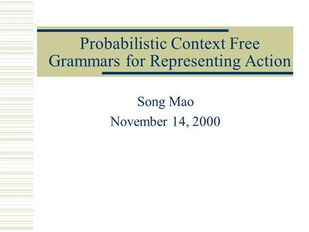 Probabilistic Context Free Grammars for Representing Action Song Mao November 14, 2000.