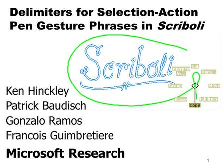 1 Ken Hinckley Patrick Baudisch Gonzalo Ramos Francois Guimbretiere Microsoft Research Delimiters for Selection-Action Pen Gesture Phrases in Scriboli.
