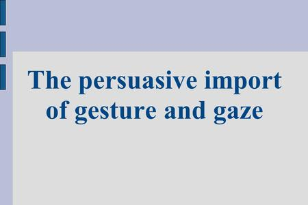The persuasive import of gesture and gaze. The importance of bodily behaviour in persuasive discourse has been acknowledged as early as in ancient Rome.